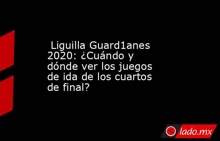 Liguilla Guard1anes 2020: ¿Cuándo y dónde ver los juegos de ida de los cuartos de final?. Noticias en tiempo real