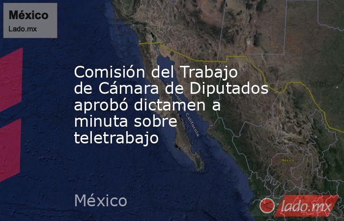 Comisión del Trabajo de Cámara de Diputados aprobó dictamen a minuta sobre teletrabajo. Noticias en tiempo real