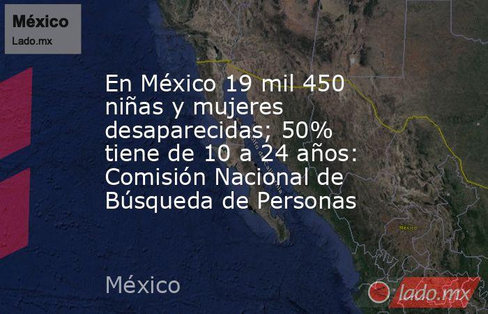 En México 19 mil 450 niñas y mujeres desaparecidas; 50% tiene de 10 a 24 años: Comisión Nacional de Búsqueda de Personas. Noticias en tiempo real