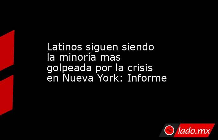 Latinos siguen siendo la minoría mas golpeada por la crisis en Nueva York: Informe. Noticias en tiempo real