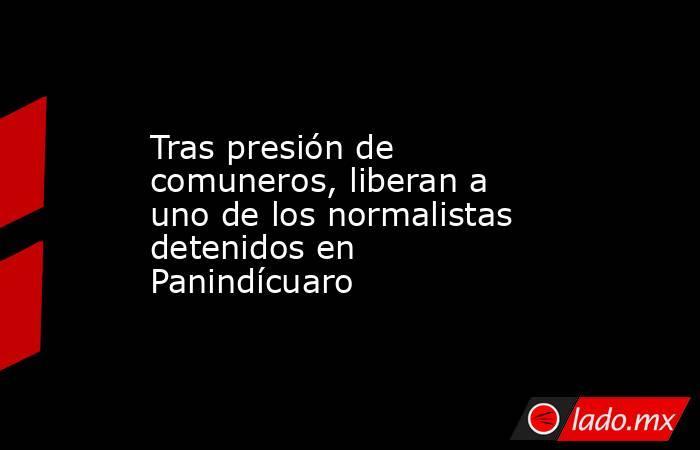 Tras presión de comuneros, liberan a uno de los normalistas detenidos en Panindícuaro. Noticias en tiempo real