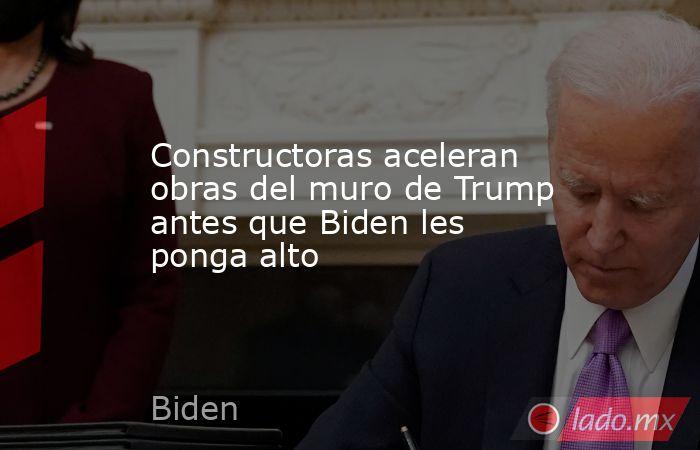 Constructoras aceleran obras del muro de Trump antes que Biden les ponga alto. Noticias en tiempo real