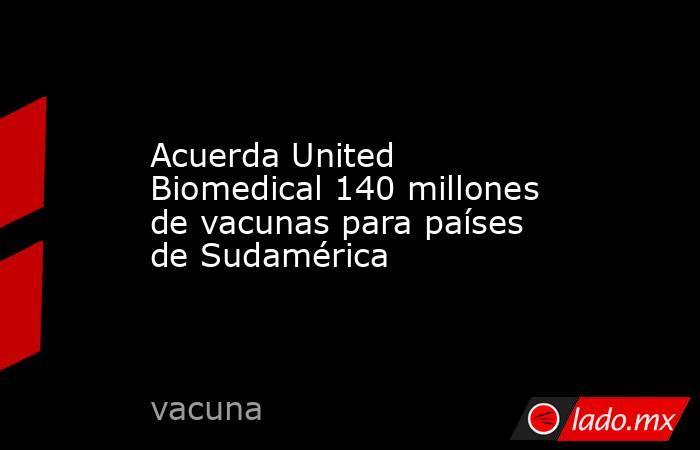 Acuerda United Biomedical 140 millones de vacunas para países de Sudamérica. Noticias en tiempo real