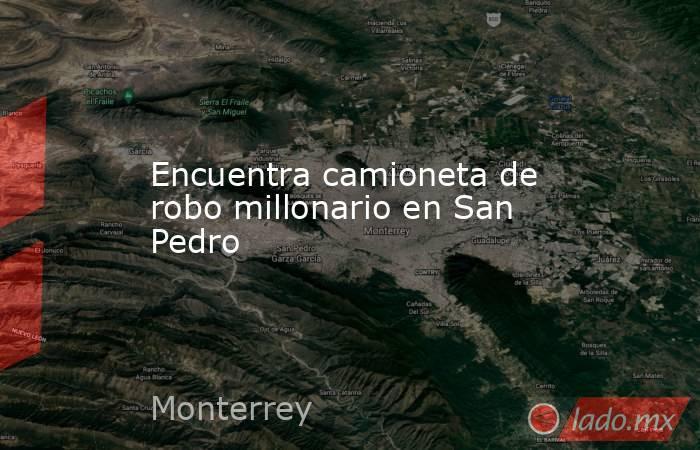 Encuentra camioneta de robo millonario en San Pedro. Noticias en tiempo real