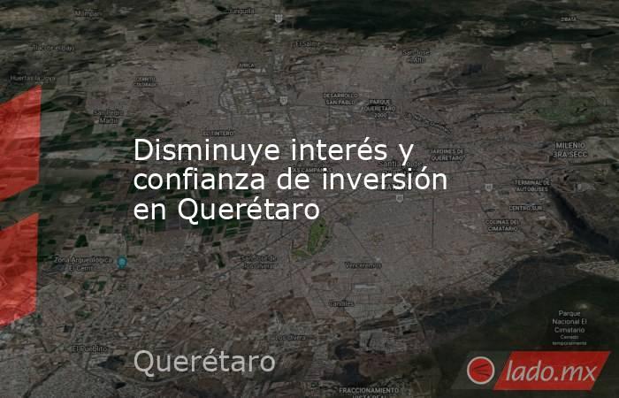 Disminuye interés y confianza de inversión en Querétaro. Noticias en tiempo real