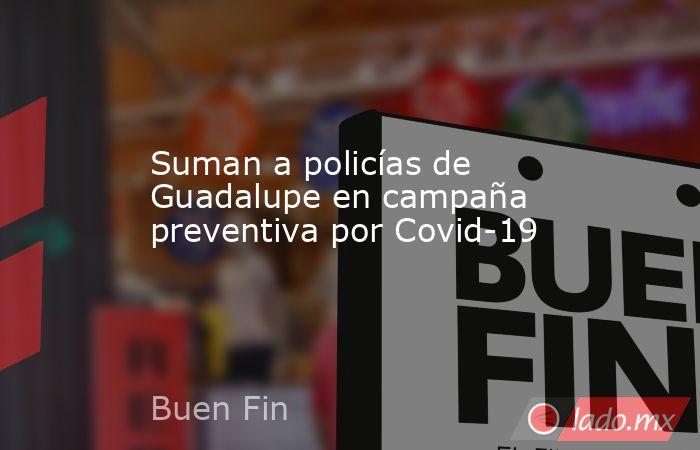 Suman a policías de Guadalupe en campaña preventiva por Covid-19. Noticias en tiempo real