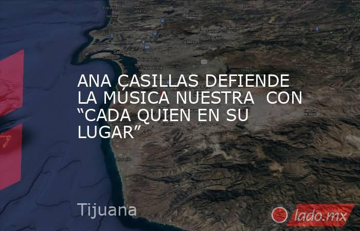 """ANA CASILLAS DEFIENDE LA MÚSICA NUESTRA  CON """"CADA QUIEN EN SU LUGAR"""". Noticias en tiempo real"""