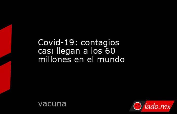 Covid-19: contagios casi llegan a los 60 millones en el mundo. Noticias en tiempo real