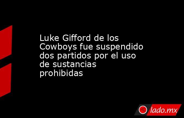 Luke Gifford de los Cowboys fue suspendido dos partidos por el uso de sustancias prohibidas. Noticias en tiempo real