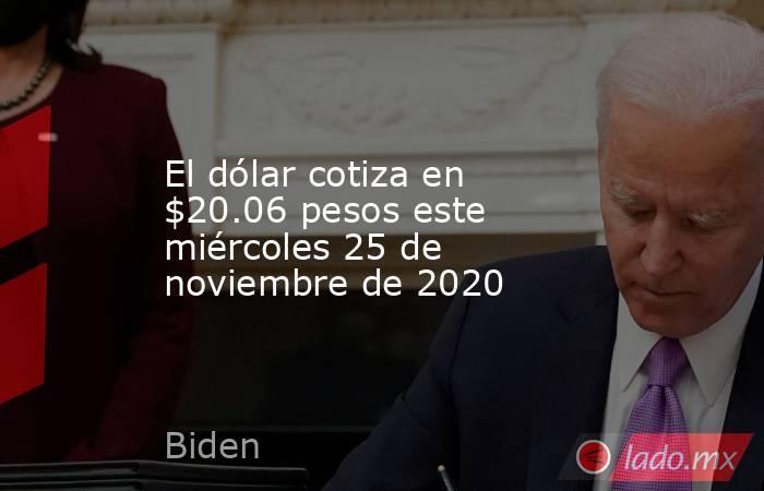 El dólar cotiza en $20.06 pesos este miércoles 25 de noviembre de 2020. Noticias en tiempo real