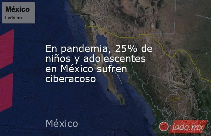 En pandemia, 25% de niños y adolescentes en México sufren ciberacoso. Noticias en tiempo real
