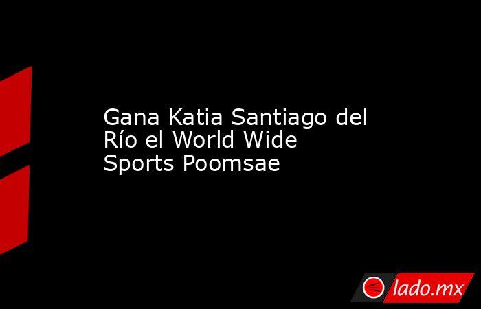 Gana Katia Santiago del Río el World Wide Sports Poomsae. Noticias en tiempo real