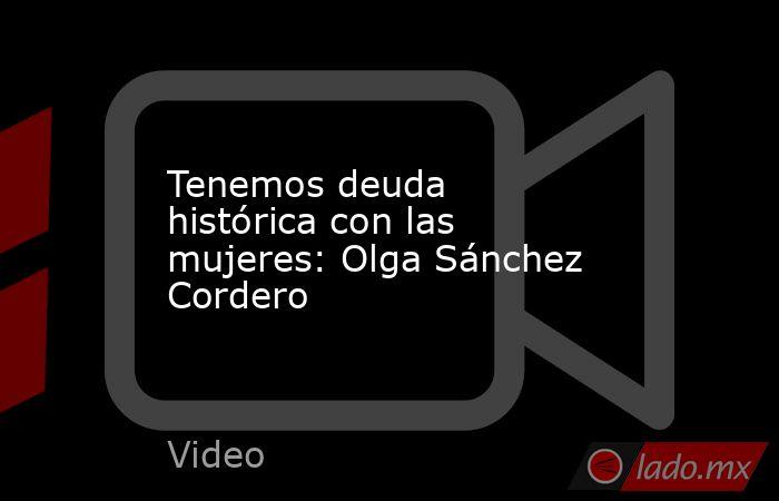 Tenemos deuda histórica con las mujeres: Olga Sánchez Cordero. Noticias en tiempo real
