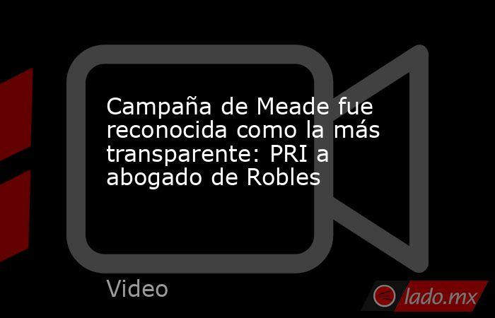 Campaña de Meade fue reconocida como la más transparente: PRI a abogado de Robles. Noticias en tiempo real