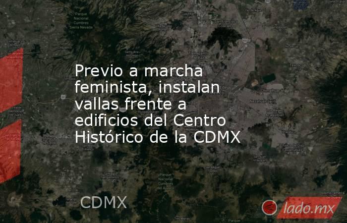 Previo a marcha feminista, instalan vallas frente a edificios del Centro Histórico de la CDMX. Noticias en tiempo real