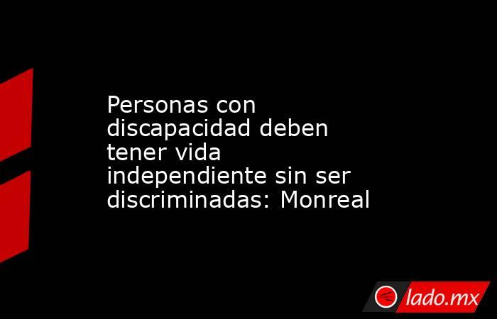 Personas con discapacidad deben tener vida independiente sin ser discriminadas: Monreal. Noticias en tiempo real