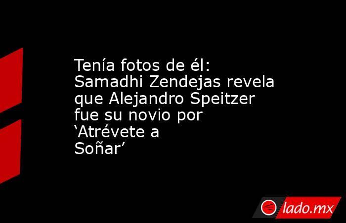 Tenía fotos de él: Samadhi Zendejas revela que Alejandro Speitzer fue su novio por 'Atrévete a Soñar'. Noticias en tiempo real