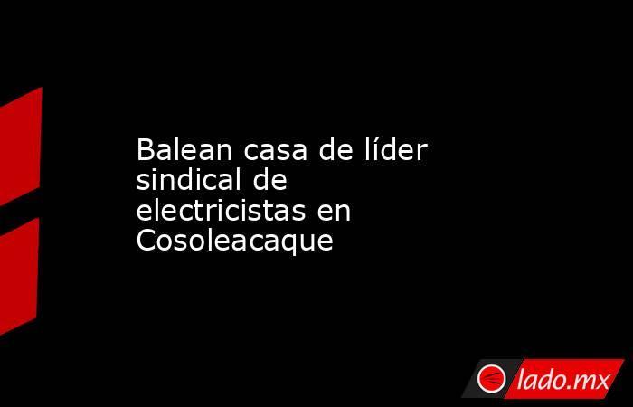 Balean casa de líder sindical de electricistas en Cosoleacaque. Noticias en tiempo real