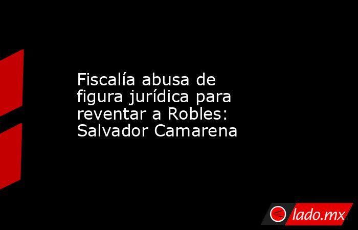 Fiscalía abusa de figura jurídica para reventar a Robles: Salvador Camarena. Noticias en tiempo real