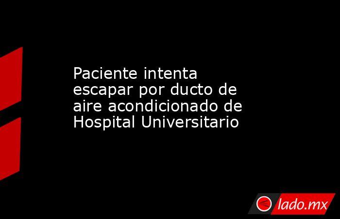 Paciente intenta escapar por ducto de aire acondicionado de Hospital Universitario . Noticias en tiempo real