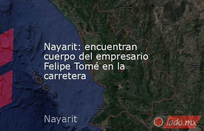 Nayarit: encuentran cuerpo del empresario Felipe Tomé en la carretera. Noticias en tiempo real