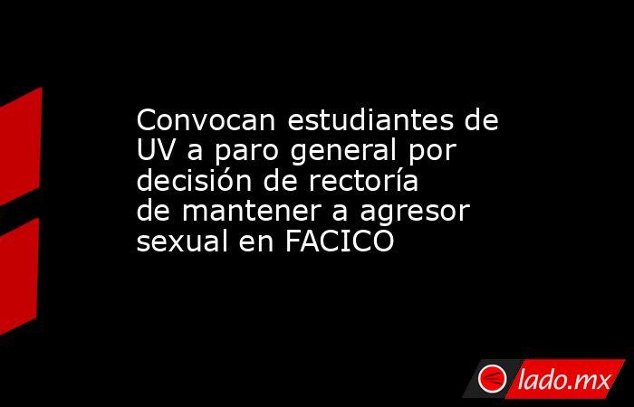 Convocan estudiantes de UV a paro general por decisión de rectoría de mantener a agresor sexual en FACICO. Noticias en tiempo real