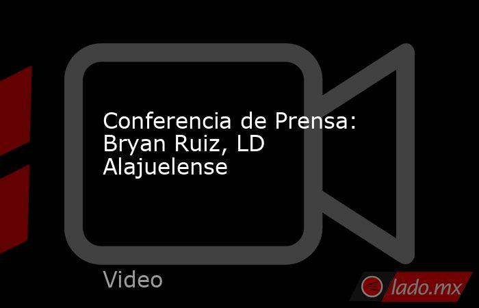 Conferencia de Prensa: Bryan Ruiz, LD Alajuelense. Noticias en tiempo real