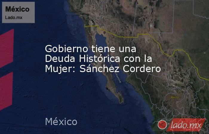 Gobierno tiene una Deuda Histórica con la Mujer: Sánchez Cordero. Noticias en tiempo real