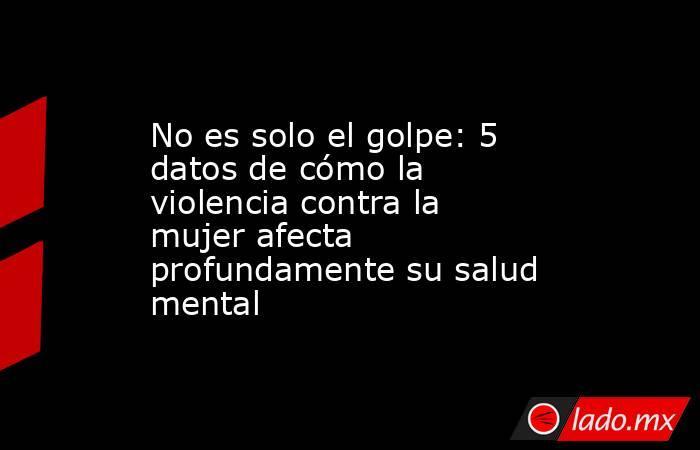 No es solo el golpe: 5 datos de cómo la violencia contra la mujer afecta profundamente su salud mental. Noticias en tiempo real