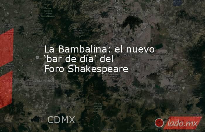 La Bambalina: el nuevo 'bar de día' del Foro Shakespeare. Noticias en tiempo real