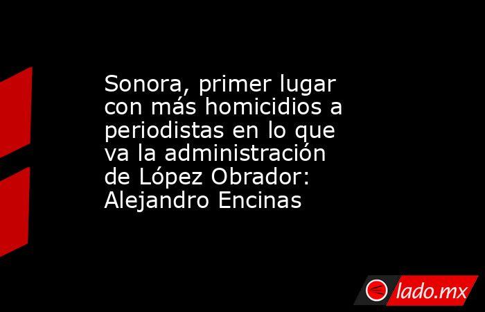 Sonora, primer lugar con más homicidios a periodistas en lo que va la administración de López Obrador: Alejandro Encinas. Noticias en tiempo real