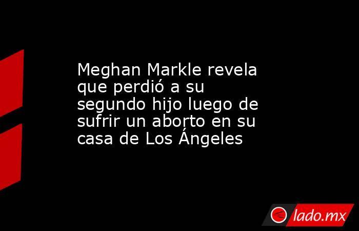 Meghan Markle revela que perdió a su segundo hijo luego de sufrir un aborto en su casa de Los Ángeles. Noticias en tiempo real