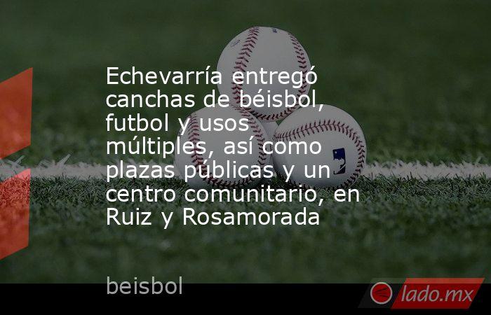 Echevarría entregó canchas de béisbol, futbol y usos múltiples, así como plazas públicas y un centro comunitario, en Ruiz y Rosamorada. Noticias en tiempo real