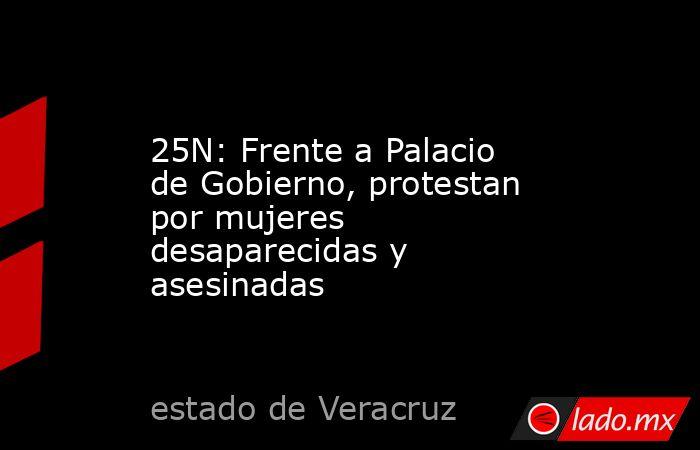 25N: Frente a Palacio de Gobierno, protestan por mujeres desaparecidas y asesinadas. Noticias en tiempo real