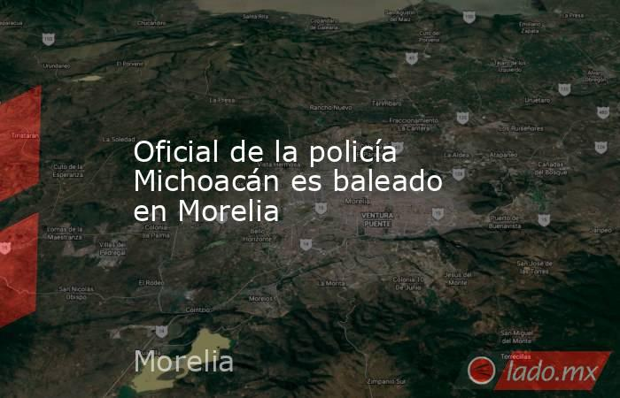 Oficial de la policía Michoacán es baleado en Morelia. Noticias en tiempo real