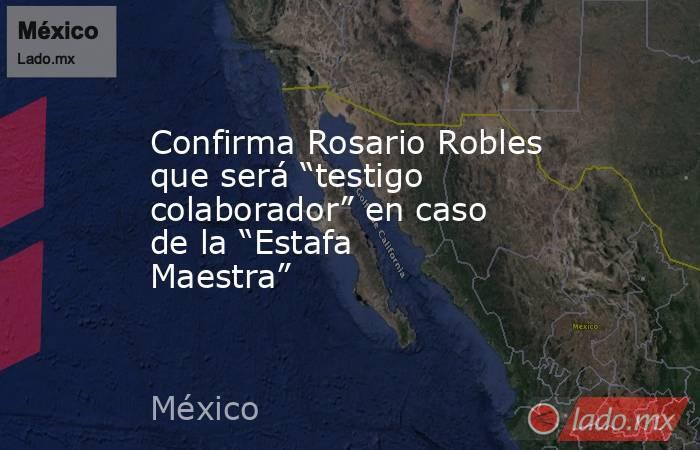 """Confirma Rosario Robles que será """"testigo colaborador"""" en caso de la """"Estafa Maestra"""". Noticias en tiempo real"""