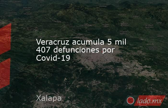 Veracruz acumula 5 mil 407 defunciones por Covid-19. Noticias en tiempo real