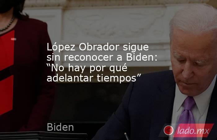 """López Obrador sigue sin reconocer a Biden: """"No hay por qué adelantar tiempos"""". Noticias en tiempo real"""