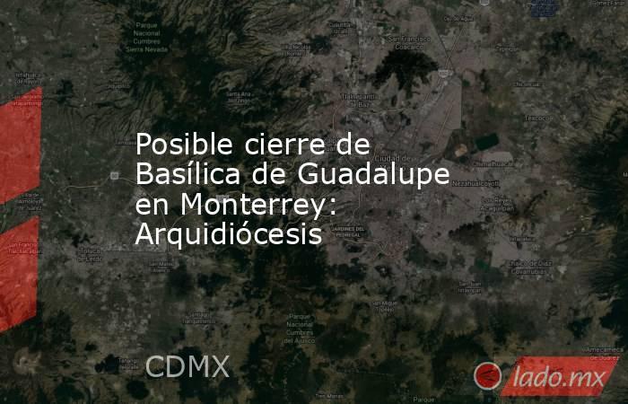 Posible cierre de Basílica de Guadalupe en Monterrey:  Arquidiócesis. Noticias en tiempo real