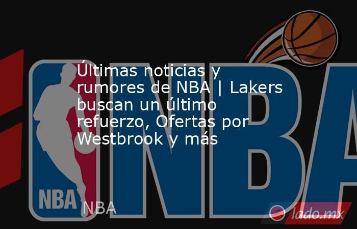 Últimas noticias y rumores de NBA   Lakers buscan un último refuerzo, Ofertas por Westbrook y más. Noticias en tiempo real