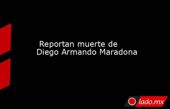 Reportan muerte de Diego Armando Maradona. Noticias en tiempo real