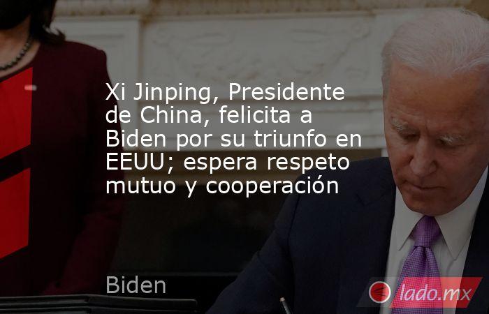 Xi Jinping, Presidente de China, felicita a Biden por su triunfo en EEUU; espera respeto mutuo y cooperación. Noticias en tiempo real