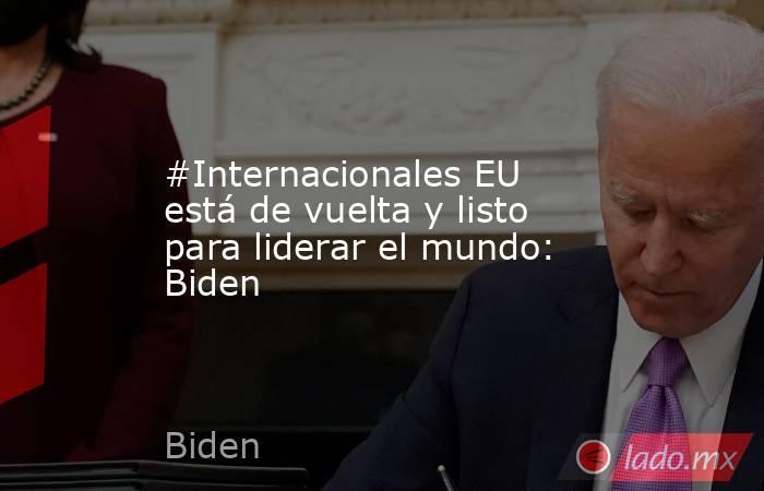 #Internacionales EU está de vuelta y listo para liderar el mundo: Biden. Noticias en tiempo real