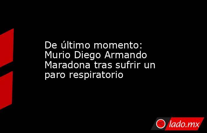 De último momento: Murio Diego Armando Maradona tras sufrir un paro respiratorio. Noticias en tiempo real
