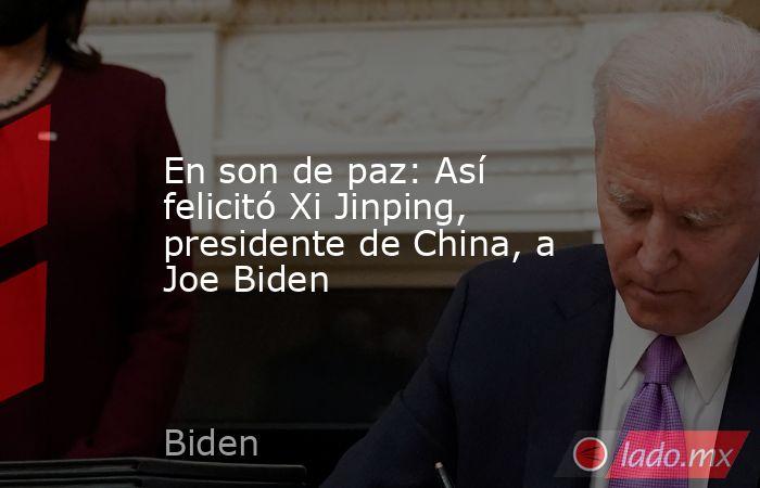 En son de paz: Así felicitó Xi Jinping, presidente de China, a Joe Biden. Noticias en tiempo real