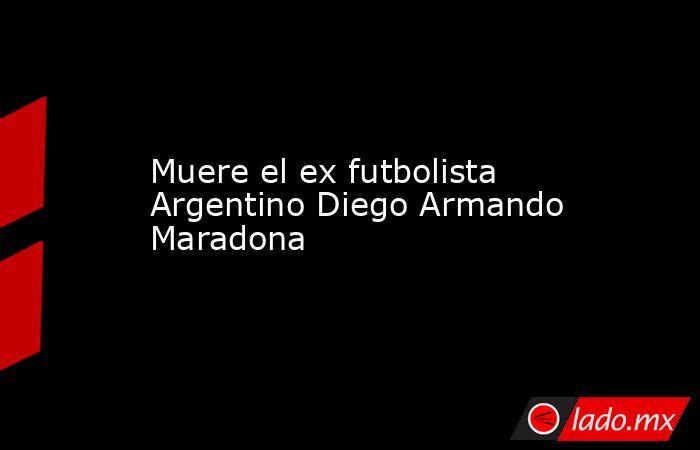 Muere el ex futbolista Argentino Diego Armando Maradona. Noticias en tiempo real