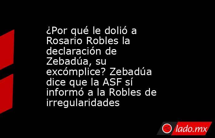 ¿Por qué le dolió a Rosario Robles la declaración de Zebadúa, su excómplice? Zebadúa dice que la ASF sí informó a la Robles de irregularidades. Noticias en tiempo real