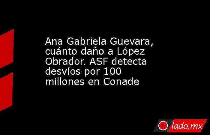 Ana Gabriela Guevara, cuánto daño a López Obrador. ASF detecta desvíos por 100 millones en Conade. Noticias en tiempo real