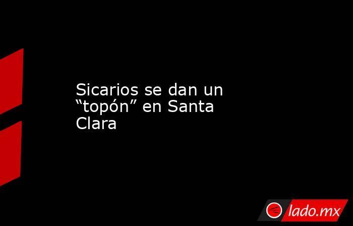 """Sicarios se dan un """"topón"""" en Santa Clara. Noticias en tiempo real"""