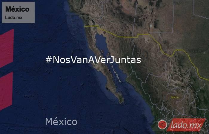 #NosVanAVerJuntas. Noticias en tiempo real